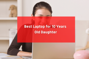 Best Laptop For 10 Years Old Daughter